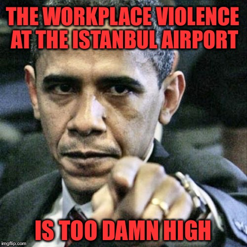 How much do you want to bet, he still won't call it what it is? | THE WORKPLACE VIOLENCE AT THE ISTANBUL AIRPORT IS TOO DAMN HIGH | image tagged in memes,pissed off obama,radical islam,jihad | made w/ Imgflip meme maker