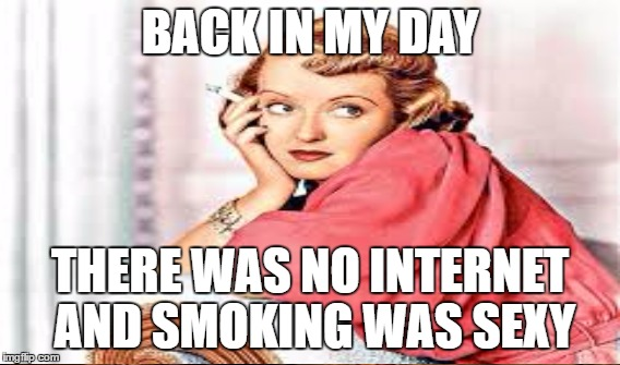 BACK IN MY DAY THERE WAS NO INTERNET AND SMOKING WAS SEXY | made w/ Imgflip meme maker