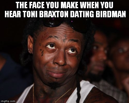 Lil Wayne | THE FACE YOU MAKE WHEN YOU HEAR TONI BRAXTON DATING BIRDMAN | image tagged in memes,lil wayne | made w/ Imgflip meme maker