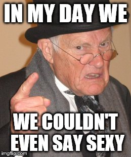 Back In My Day Meme | IN MY DAY WE WE COULDN'T EVEN SAY SEXY | image tagged in memes,back in my day | made w/ Imgflip meme maker