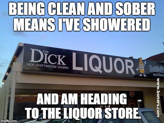 drinking | BEING CLEAN AND SOBER MEANS I'VE SHOWERED AND AM HEADING TO THE LIQUOR STORE. | image tagged in liquor store,showered,clean and sober,sober,funny | made w/ Imgflip meme maker