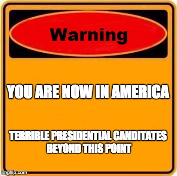 Warning Sign Meme | YOU ARE NOW IN AMERICA TERRIBLE PRESIDENTIAL CANDITATES BEYOND THIS POINT | image tagged in memes,warning sign | made w/ Imgflip meme maker