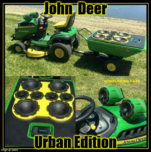 John Deer Urban Edition |  John  Deer; Urban Edition | image tagged in john deer,lawn mower,car audio,humor | made w/ Imgflip meme maker