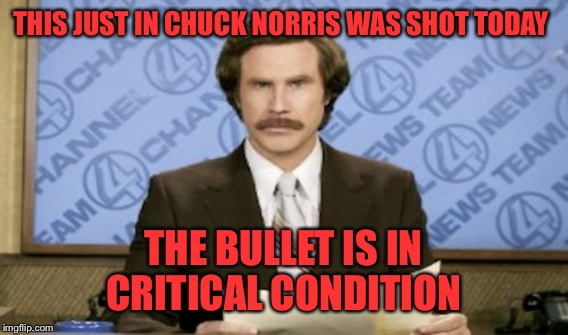 It's true! I read about it on the internet! So it must be true!  | THIS JUST IN CHUCK NORRIS WAS SHOT TODAY THE BULLET IS IN CRITICAL CONDITION | image tagged in ron burgundy,memes,lynch1979,chuck norris | made w/ Imgflip meme maker