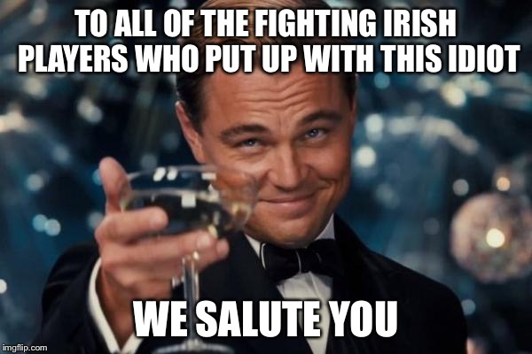 Leonardo Dicaprio Cheers Meme | TO ALL OF THE FIGHTING IRISH PLAYERS WHO PUT UP WITH THIS IDIOT WE SALUTE YOU | image tagged in memes,leonardo dicaprio cheers | made w/ Imgflip meme maker
