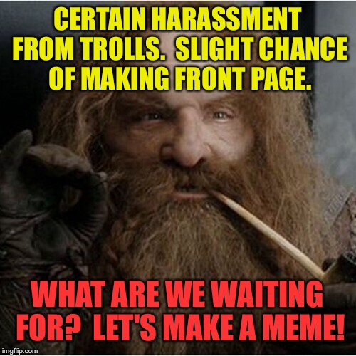Lord of the Memes: The Fellowship of the Memes | CERTAIN HARASSMENT FROM TROLLS.  SLIGHT CHANCE OF MAKING FRONT PAGE. WHAT ARE WE WAITING FOR?  LET'S MAKE A MEME! | image tagged in drsarcasm,meme,gimli,small chance of success,great probability of trolls,making memes | made w/ Imgflip meme maker