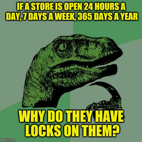Philosoraptor Meme | IF A STORE IS OPEN 24 HOURS A DAY, 7 DAYS A WEEK, 365 DAYS A YEAR WHY DO THEY HAVE LOCKS ON THEM? | image tagged in memes,philosoraptor | made w/ Imgflip meme maker