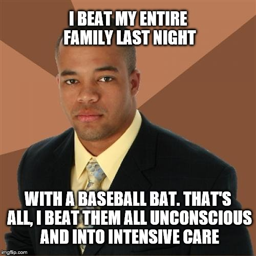 Successful Black Man Meme | I BEAT MY ENTIRE FAMILY LAST NIGHT WITH A BASEBALL BAT. THAT'S ALL, I BEAT THEM ALL UNCONSCIOUS AND INTO INTENSIVE CARE | image tagged in memes,successful black man | made w/ Imgflip meme maker