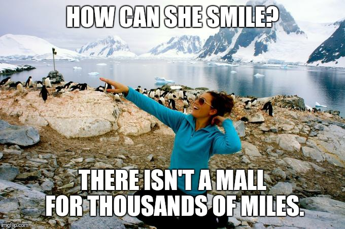 Shopping withdrawl  | HOW CAN SHE SMILE? THERE ISN'T A MALL FOR THOUSANDS OF MILES. | image tagged in entitlement | made w/ Imgflip meme maker