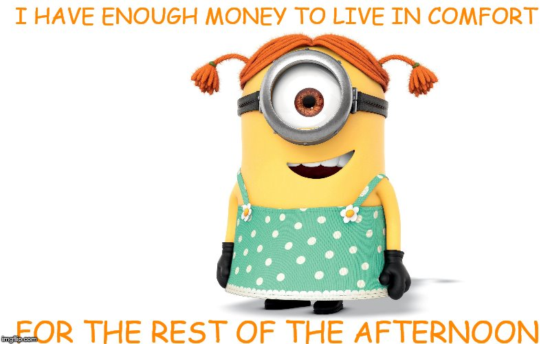 Retire in comfort minion | I HAVE ENOUGH MONEY TO LIVE IN COMFORT FOR THE REST OF THE AFTERNOON | image tagged in retirement,minion,money | made w/ Imgflip meme maker