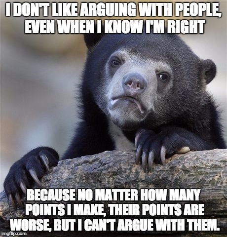Arguing with someone who wants to be right so bad... | I DON'T LIKE ARGUING WITH PEOPLE, EVEN WHEN I KNOW I'M RIGHT BECAUSE NO MATTER HOW MANY POINTS I MAKE, THEIR POINTS ARE WORSE, BUT I CAN'T A | image tagged in memes,confession bear,argueing,argue,points,stupid | made w/ Imgflip meme maker