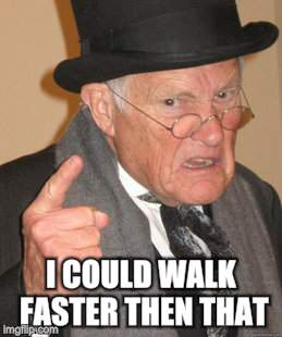 Back In My Day Meme | I COULD WALK FASTER THEN THAT | image tagged in memes,back in my day | made w/ Imgflip meme maker