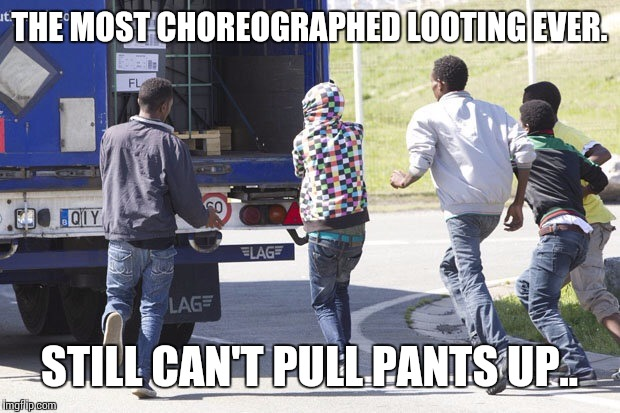Immigrants  |  THE MOST CHOREOGRAPHED LOOTING EVER. STILL CAN'T PULL PANTS UP.. | image tagged in immigrants | made w/ Imgflip meme maker