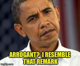 ARROGANT?  I RESEMBLE THAT REMARK | made w/ Imgflip meme maker