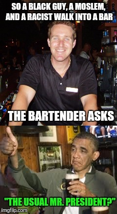 "Bartender jokes | SO A BLACK GUY, A MOSLEM, AND A RACIST WALK INTO A BAR THE BARTENDER ASKS ""THE USUAL MR. PRESIDENT?"" 