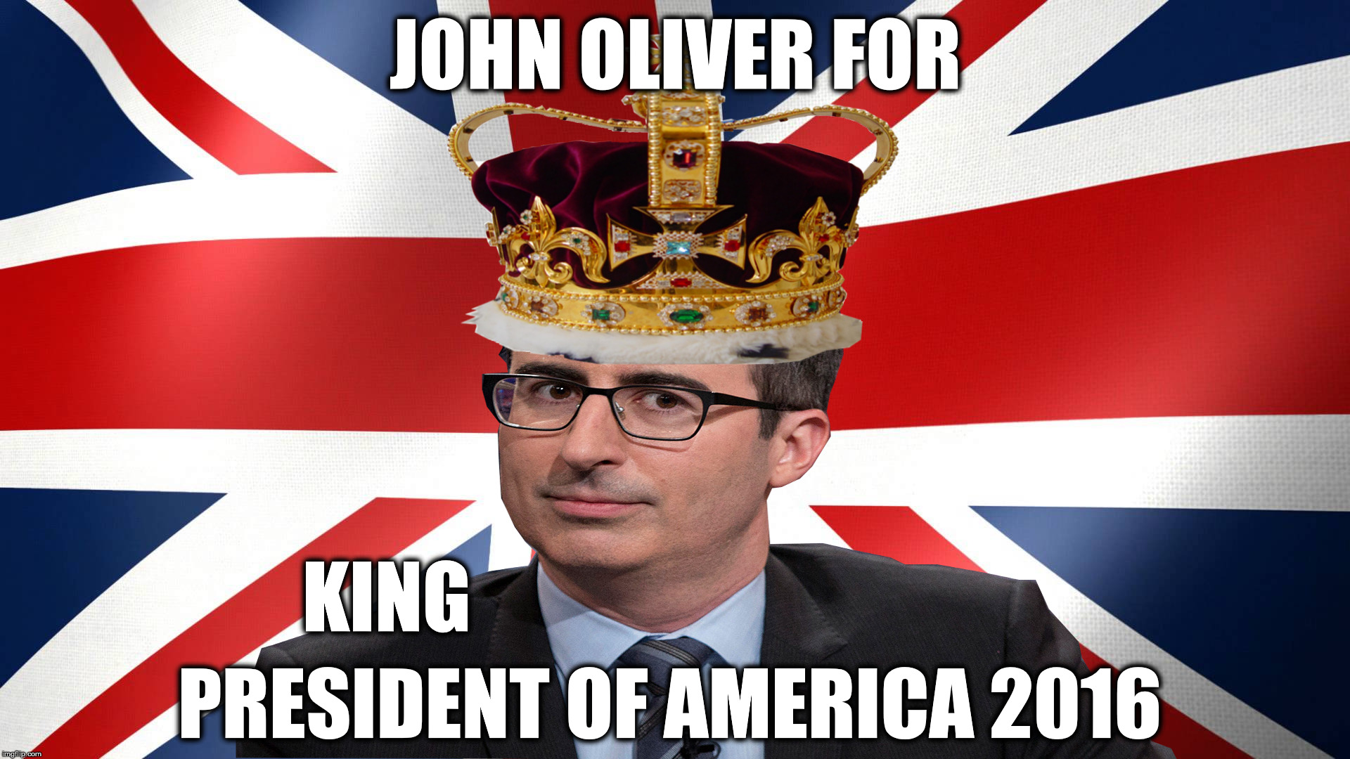Make America Great Britain Again | JOHN OLIVER FOR PRESIDENT OF AMERICA 2016 KING | image tagged in politics | made w/ Imgflip meme maker