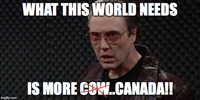 More Canada | WHAT THIS WORLD NEEDS IS MORE COW..CANADA!! | image tagged in christopher walken fever,needs more cowbell,cowbell,meanwhile in canada,canada | made w/ Imgflip meme maker