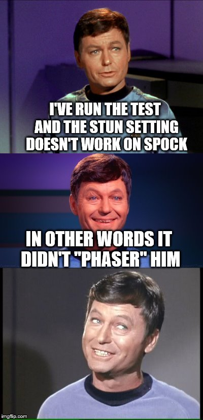 "...It's mission, to explore strange new worlds, in search of a place to leave McCoy.  | I'VE RUN THE TEST AND THE STUN SETTING DOESN'T WORK ON SPOCK IN OTHER WORDS IT DIDN'T ""PHASER"" HIM 