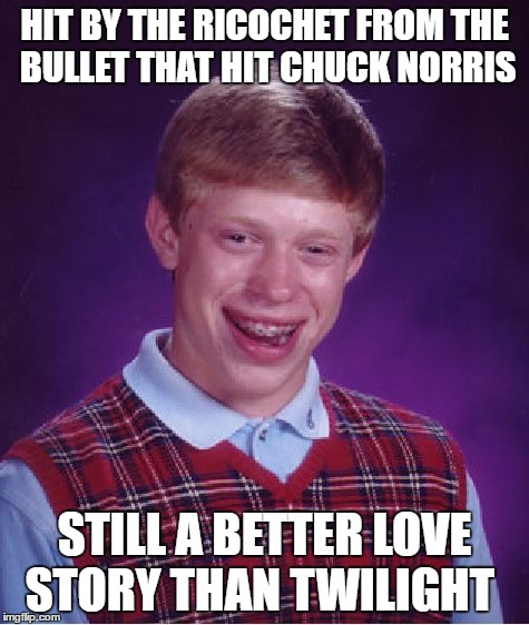 Bad Luck Brian Meme | HIT BY THE RICOCHET FROM THE BULLET THAT HIT CHUCK NORRIS STILL A BETTER LOVE STORY THAN TWILIGHT | image tagged in memes,bad luck brian | made w/ Imgflip meme maker