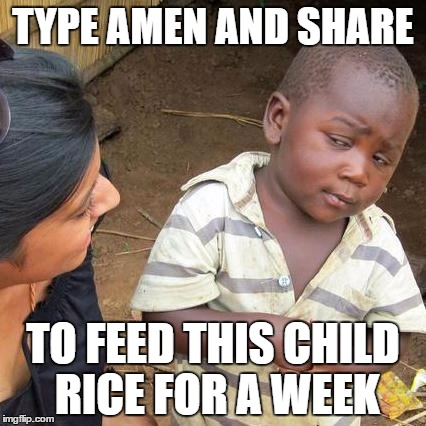 Third World Skeptical Kid Meme | TYPE AMEN AND SHARE TO FEED THIS CHILD RICE FOR A WEEK | image tagged in memes,third world skeptical kid | made w/ Imgflip meme maker