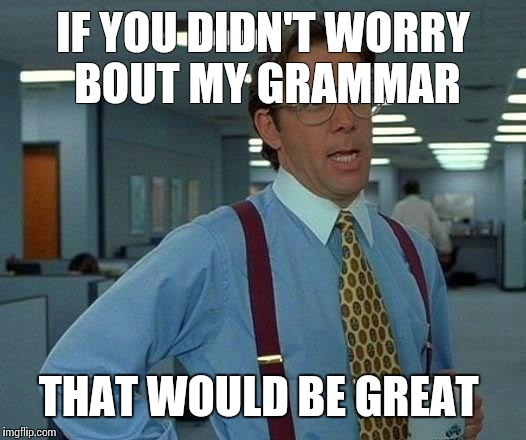 That Would Be Great Meme | IF YOU DIDN'T WORRY BOUT MY GRAMMAR THAT WOULD BE GREAT | image tagged in memes,that would be great | made w/ Imgflip meme maker