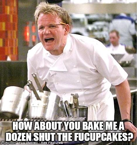 Chef Gordon Ramsay Meme | HOW ABOUT YOU BAKE ME A DOZEN SHUT THE FUCUPCAKES? | image tagged in memes,chef gordon ramsay | made w/ Imgflip meme maker