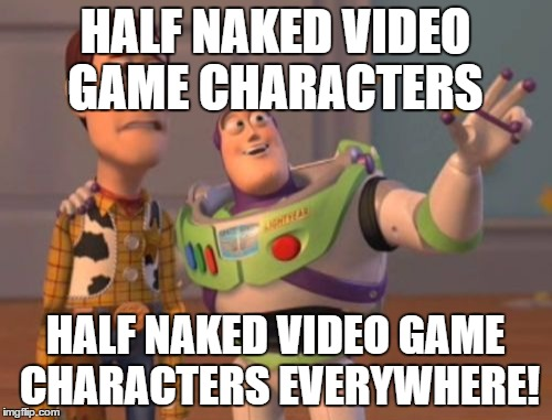 X, X Everywhere Meme | HALF NAKED VIDEO GAME CHARACTERS HALF NAKED VIDEO GAME CHARACTERS EVERYWHERE! | image tagged in memes,x,x everywhere,x x everywhere | made w/ Imgflip meme maker