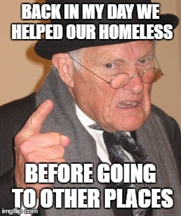 Back In My Day Meme | BACK IN MY DAY WE HELPED OUR HOMELESS BEFORE GOING TO OTHER PLACES | image tagged in memes,back in my day | made w/ Imgflip meme maker