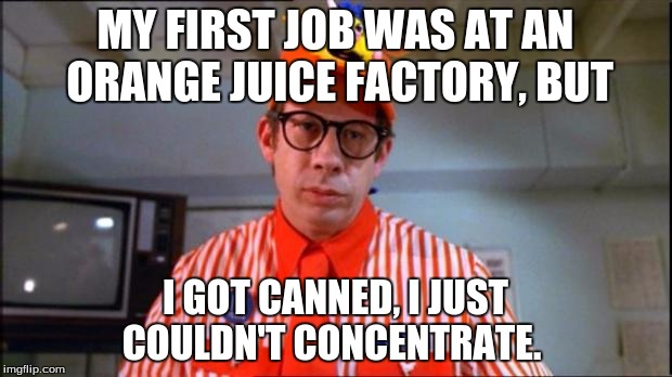 I Find This Meme Appealing | MY FIRST JOB WAS AT AN ORANGE JUICE FACTORY, BUT I GOT CANNED, I JUST COULDN'T CONCENTRATE. | image tagged in fast food worker | made w/ Imgflip meme maker