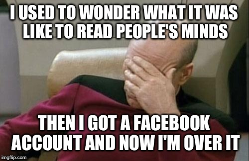 Imgflip is basically the only site I visit now.  | I USED TO WONDER WHAT IT WAS LIKE TO READ PEOPLE'S MINDS THEN I GOT A FACEBOOK ACCOUNT AND NOW I'M OVER IT | image tagged in memes,captain picard facepalm,funny | made w/ Imgflip meme maker