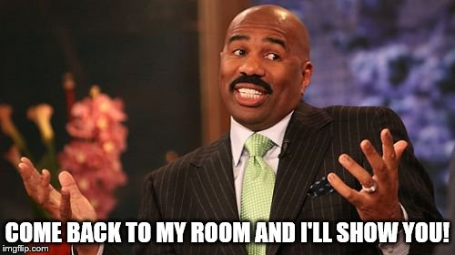 Steve Harvey Meme | COME BACK TO MY ROOM AND I'LL SHOW YOU! | image tagged in memes,steve harvey | made w/ Imgflip meme maker