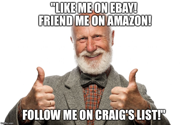 "False sense of social media | ""LIKE ME ON EBAY! FRIEND ME ON AMAZON! FOLLOW ME ON CRAIG'S LIST!"" 
