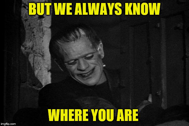BUT WE ALWAYS KNOW WHERE YOU ARE | made w/ Imgflip meme maker