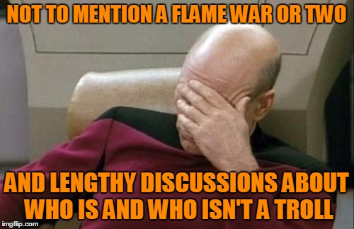 Captain Picard Facepalm Meme | NOT TO MENTION A FLAME WAR OR TWO AND LENGTHY DISCUSSIONS ABOUT WHO IS AND WHO ISN'T A TROLL | image tagged in memes,captain picard facepalm | made w/ Imgflip meme maker