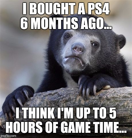 Confession Bear Meme | I BOUGHT A PS4 6 MONTHS AGO... I THINK I'M UP TO 5 HOURS OF GAME TIME... | image tagged in memes,confession bear | made w/ Imgflip meme maker