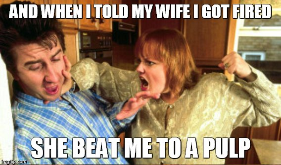 AND WHEN I TOLD MY WIFE I GOT FIRED SHE BEAT ME TO A PULP | made w/ Imgflip meme maker