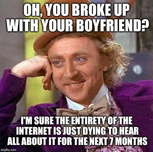 Creepy Condescending Wonka Meme | OH, YOU BROKE UP WITH YOUR BOYFRIEND? I'M SURE THE ENTIRETY OF THE INTERNET IS JUST DYING TO HEAR ALL ABOUT IT FOR THE NEXT 7 MONTHS | image tagged in memes,creepy condescending wonka | made w/ Imgflip meme maker