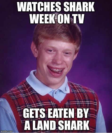 Bad Luck Brian Meme | WATCHES SHARK WEEK ON TV GETS EATEN BY A LAND SHARK | image tagged in memes,bad luck brian | made w/ Imgflip meme maker