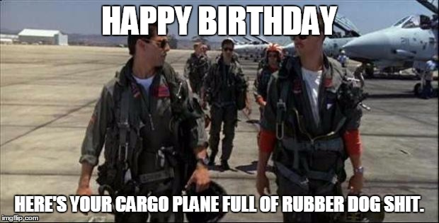 Top gun  | HAPPY BIRTHDAY HERE'S YOUR CARGO PLANE FULL OF RUBBER DOG SHIT. | image tagged in top gun | made w/ Imgflip meme maker