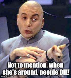 Not to mention, when she's around, people DIE! | made w/ Imgflip meme maker