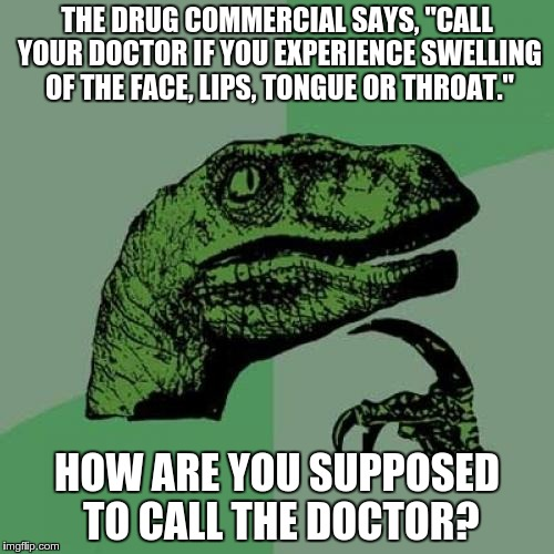 "Mmmf!   Phthhhyb!   MMMMFFF! | THE DRUG COMMERCIAL SAYS, ""CALL YOUR DOCTOR IF YOU EXPERIENCE SWELLING OF THE FACE, LIPS, TONGUE OR THROAT."" HOW ARE YOU SUPPOSED TO CALL TH 