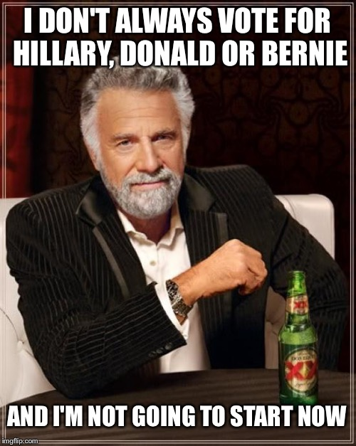 My vote didn't really matter before and means nothing when I refuse to cast it | I DON'T ALWAYS VOTE FOR HILLARY, DONALD OR BERNIE AND I'M NOT GOING TO START NOW | image tagged in memes,the most interesting man in the world,vote,no vote,my vote,not your vote | made w/ Imgflip meme maker