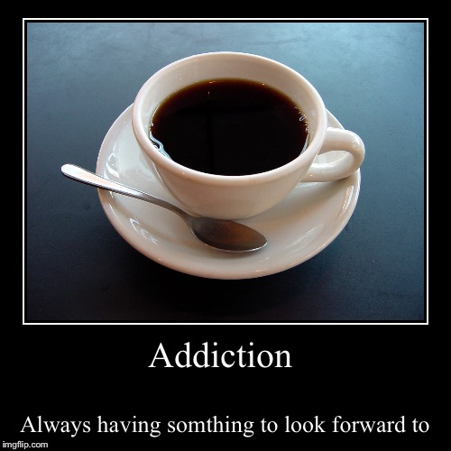 I could've gone a lot worse with this one but I'll keep it pg  | Addiction | Always having somthing to look forward to | image tagged in funny,demotivationals,coffee | made w/ Imgflip demotivational maker