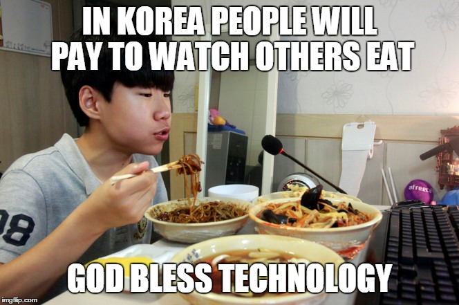 IN KOREA PEOPLE WILL PAY TO WATCH OTHERS EAT GOD BLESS TECHNOLOGY | made w/ Imgflip meme maker