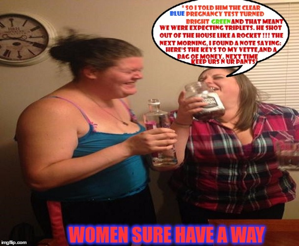 No scorn like a Womans' sense of Humor. |  WOMEN SURE HAVE A WAY | image tagged in laughing women,what women want,women,pregnancy,birth,alcohol | made w/ Imgflip meme maker