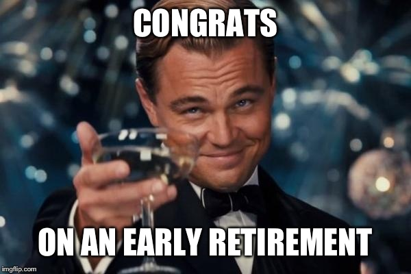 Leonardo Dicaprio Cheers Meme | CONGRATS ON AN EARLY RETIREMENT | image tagged in memes,leonardo dicaprio cheers | made w/ Imgflip meme maker