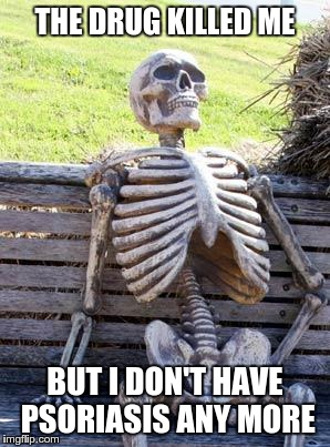 Waiting Skeleton Meme | THE DRUG KILLED ME BUT I DON'T HAVE PSORIASIS ANY MORE | image tagged in memes,waiting skeleton | made w/ Imgflip meme maker