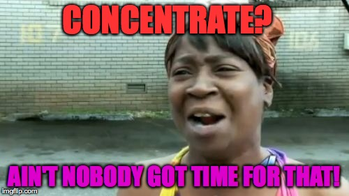 Aint Nobody Got Time For That Meme | CONCENTRATE? AIN'T NOBODY GOT TIME FOR THAT! | image tagged in memes,aint nobody got time for that | made w/ Imgflip meme maker