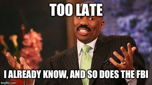 Steve Harvey Meme | TOO LATE I ALREADY KNOW, AND SO DOES THE FBI | image tagged in memes,steve harvey | made w/ Imgflip meme maker