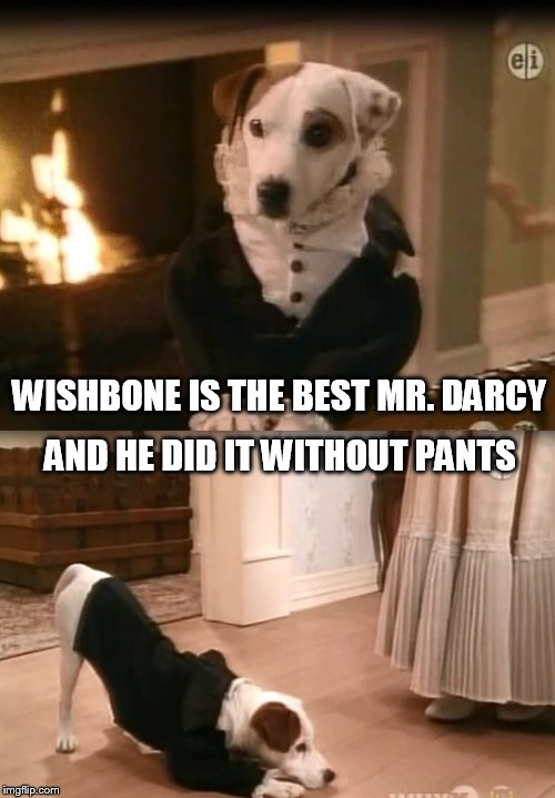 Wishbone - Mr. Darcy | WISHBONE IS THE BEST MR. DARCY AND HE DID IT WITHOUT PANTS | image tagged in wishbone,jane austen,pride and prejudice | made w/ Imgflip meme maker
